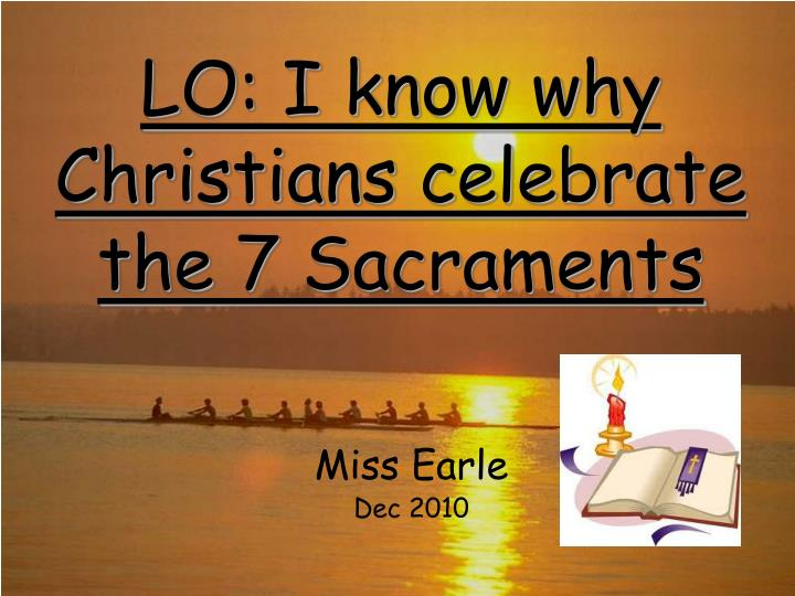 Lo i know why christians celebrate the 7 sacraments l.jpg