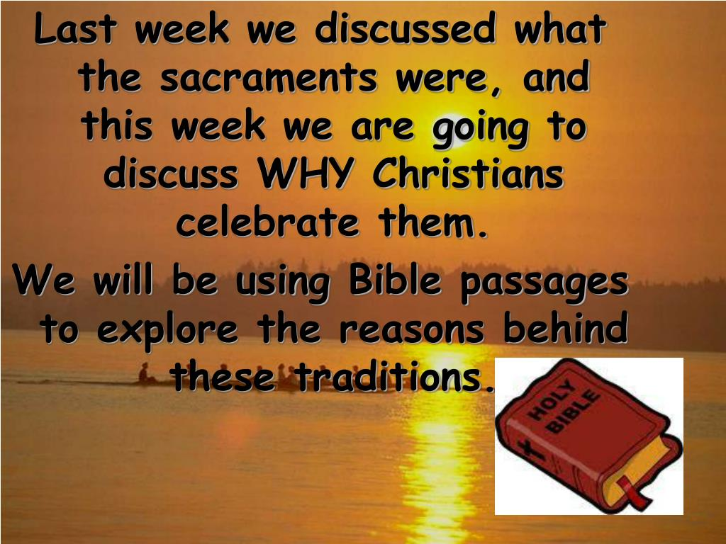 Last week we discussed what the sacraments were, and this week we are going to discuss WHY Christians celebrate them.