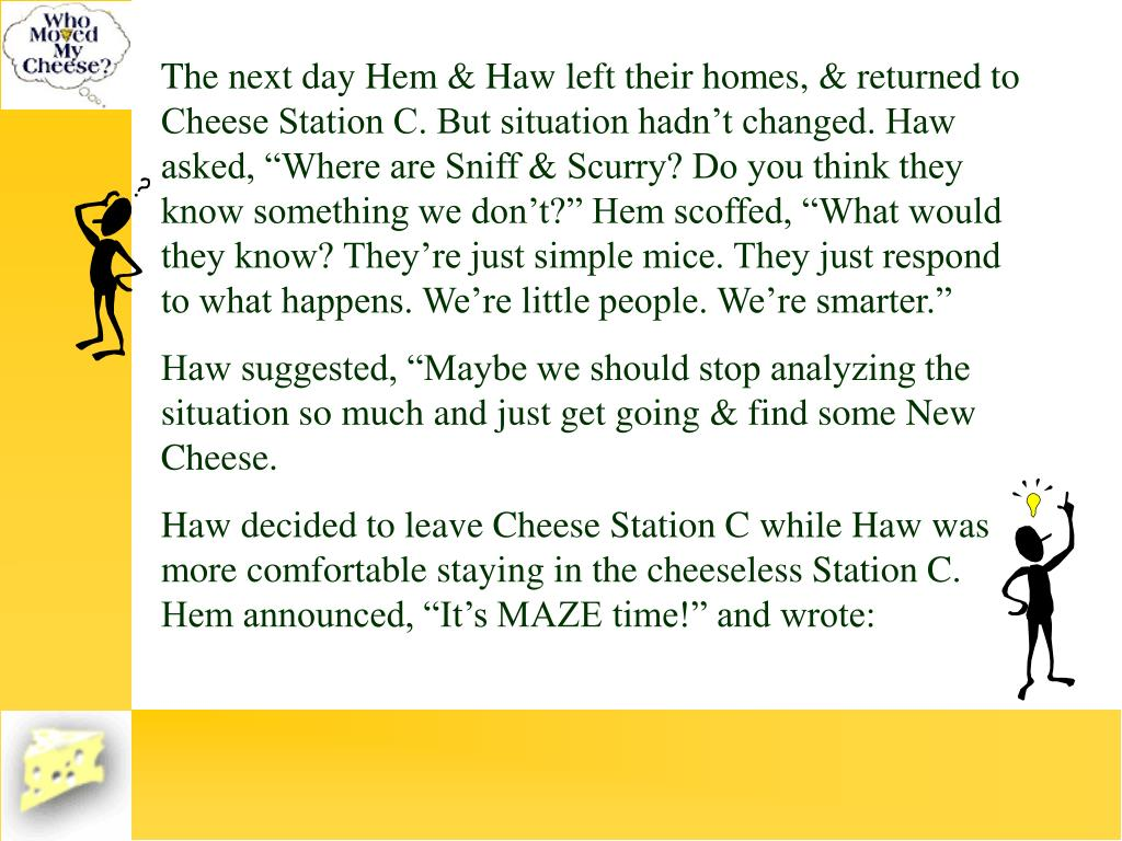 "The next day Hem & Haw left their homes, & returned to Cheese Station C. But situation hadn't changed. Haw asked, ""Where are Sniff & Scurry? Do you think they know something we don't?"" Hem scoffed, ""What would they know? They're just simple mice. They just respond to what happens. We're little people. We're smarter."""