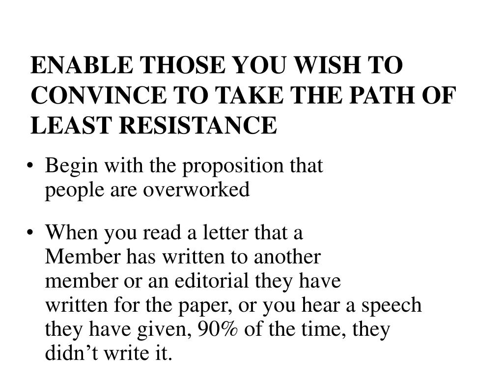 ENABLE THOSE YOU WISH TO CONVINCE TO TAKE THE PATH OF LEAST RESISTANCE