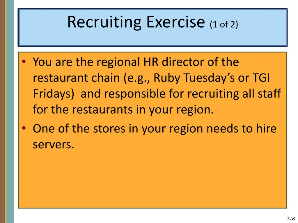 You are the regional HR director of the restaurant chain (e.g., Ruby Tuesday's or TGI Fridays)  and responsible for recruiting all staff for the restaurants in your region.