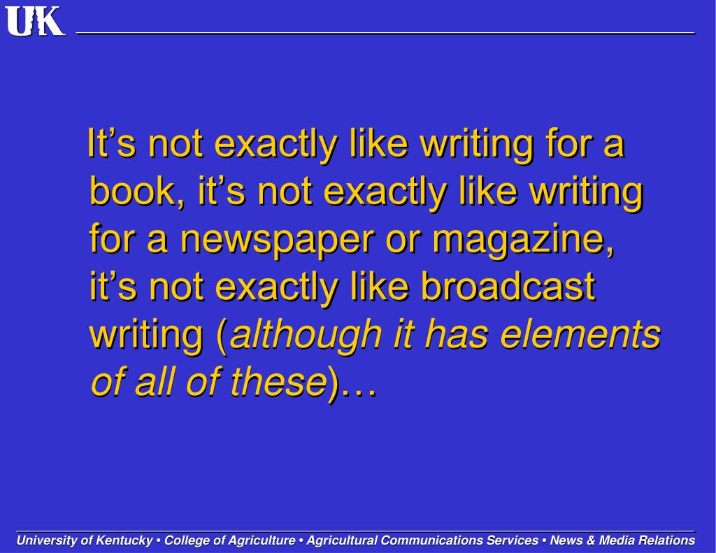 It's not exactly like writing for a book, it's not exactly like writing for a newspaper or magazine, it's not exactly like broadcast writing (