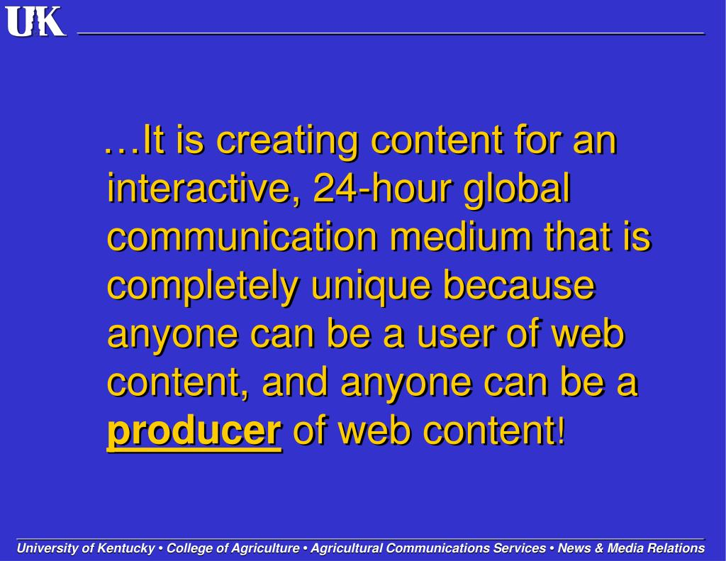 …It is creating content for an interactive, 24-hour global communication medium that is completely unique because anyone can be a user of web content, and anyone can be a