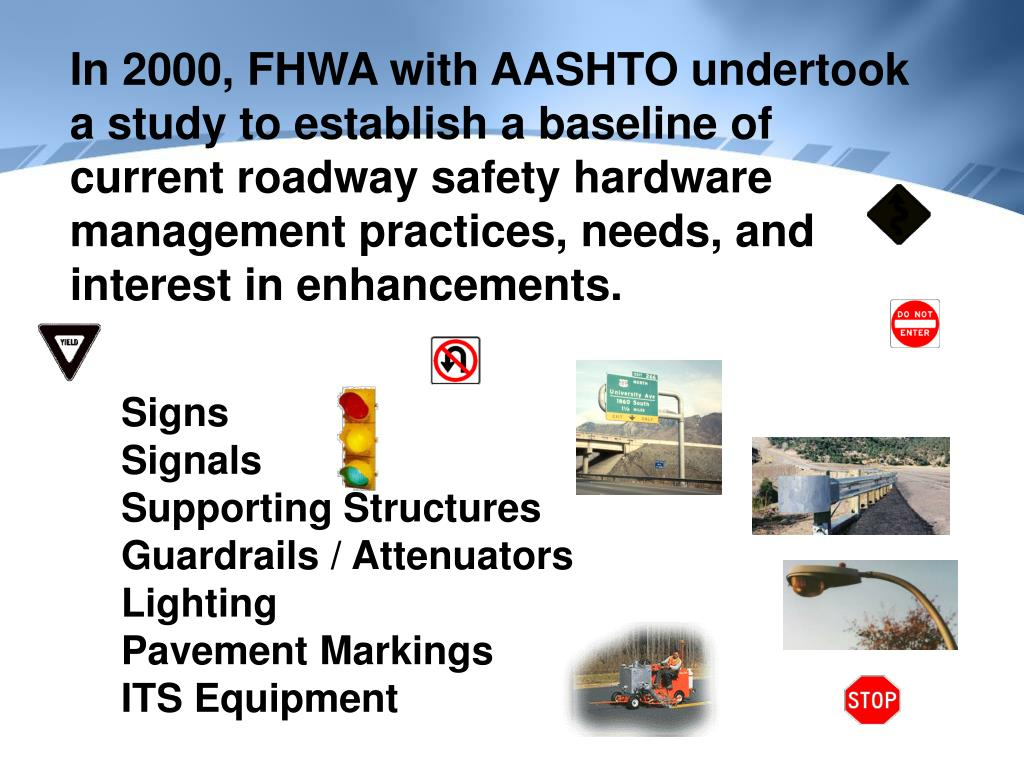 In 2000, FHWA with AASHTO undertook a study to establish a baseline of current roadway safety hardware management practices, needs, and interest in enhancements.