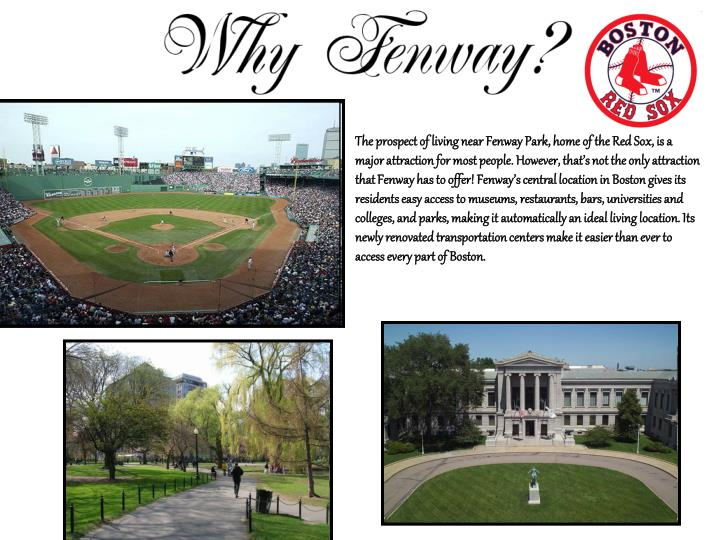 The prospect of living near Fenway Park, home of the Red Sox, is a major attraction for most people. However, that's not the only attraction that Fenway has to offer! Fenway's central location in Boston gives its residents easy access to museums, restaurants, bars, universities and colleges, and parks, making it automatically an ideal living location. Its newly renovated transportation centers make it easier than ever to access every part of Boston.