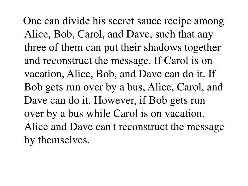 One can divide his secret sauce recipe among Alice, Bob, Carol, and Dave, such that any three of them can put their shadows together and reconstruct the message. If Carol is on vacation, Alice, Bob, and Dave can do it. If Bob gets run over by a bus, Alice, Carol, and Dave can do it. However, if Bob gets run over by a bus while Carol is on vacation, Alice and Dave can't reconstruct the message by themselves.
