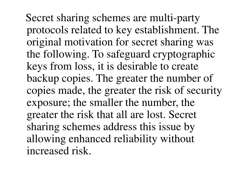 Secret sharing schemes are multi-party protocols related to key establishment. The original motivation for secret sharing was the following. To safeguard cryptographic keys from loss, it is desirable to create backup copies. The greater the number of copies made, the greater the risk of security exposure; the smaller the number, the greater the risk that all are lost. Secret sharing schemes address this issue by allowing enhanced reliability without increased risk.