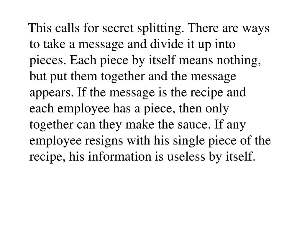 This calls for secret splitting. There are ways to take a message and divide it up into pieces. Each piece by itself means nothing, but put them together and the message appears. If the message is the recipe and each employee has a piece, then only together can they make the sauce. If any employee resigns with his single piece of the recipe, his information is useless by itself.