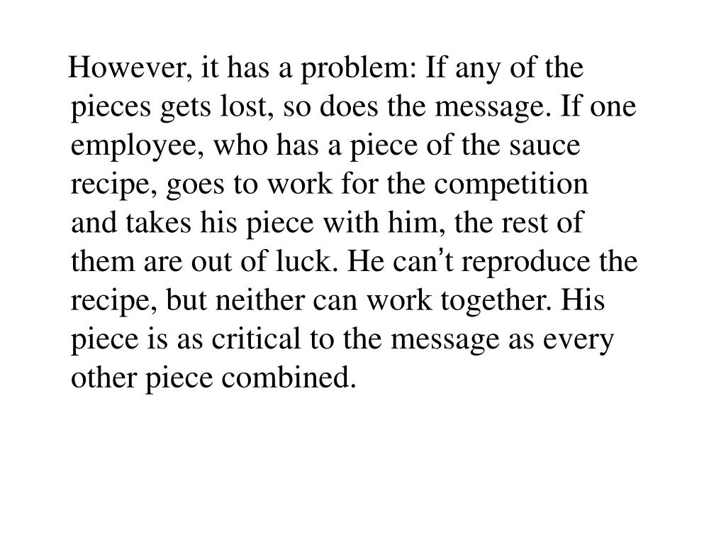 However, it has a problem: If any of the pieces gets lost, so does the message. If one employee, who has a piece of the sauce recipe, goes to work for the competition and takes his piece with him, the rest of them are out of luck. He can