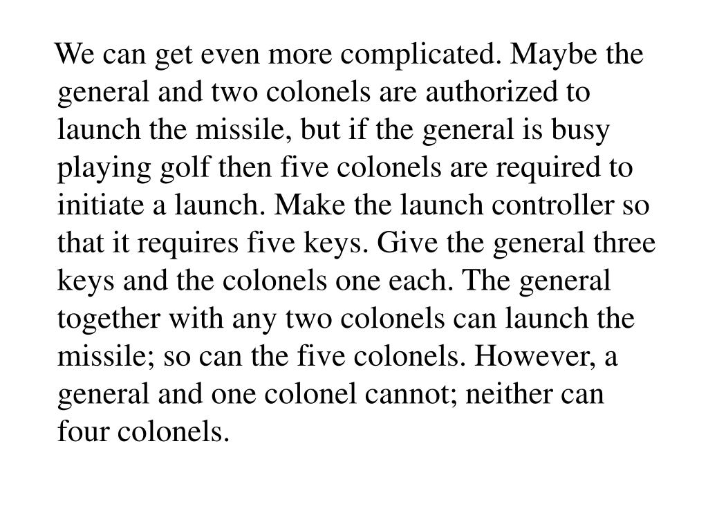 We can get even more complicated. Maybe the general and two colonels are authorized to launch the missile, but if the general is busy playing golf then five colonels are required to initiate a launch. Make the launch controller so that it requires five keys. Give the general three keys and the colonels one each. The general together with any two colonels can launch the missile; so can the five colonels. However, a general and one colonel cannot; neither can four colonels.