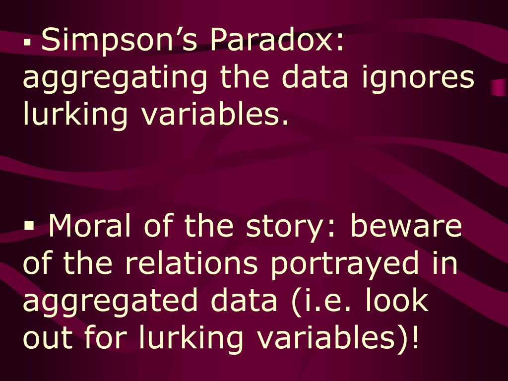 Simpson's Paradox: aggregating the data ignores lurking variables.
