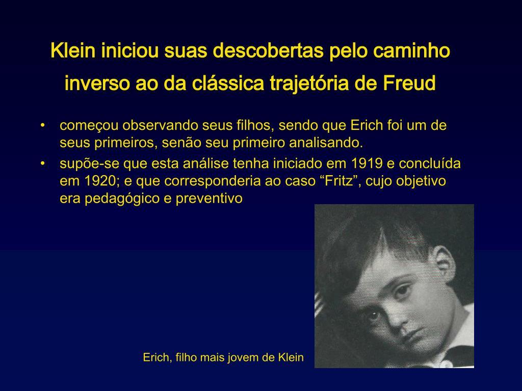 Klein iniciou suas descobertas pelo caminho inverso ao da clssica trajetria de Freud