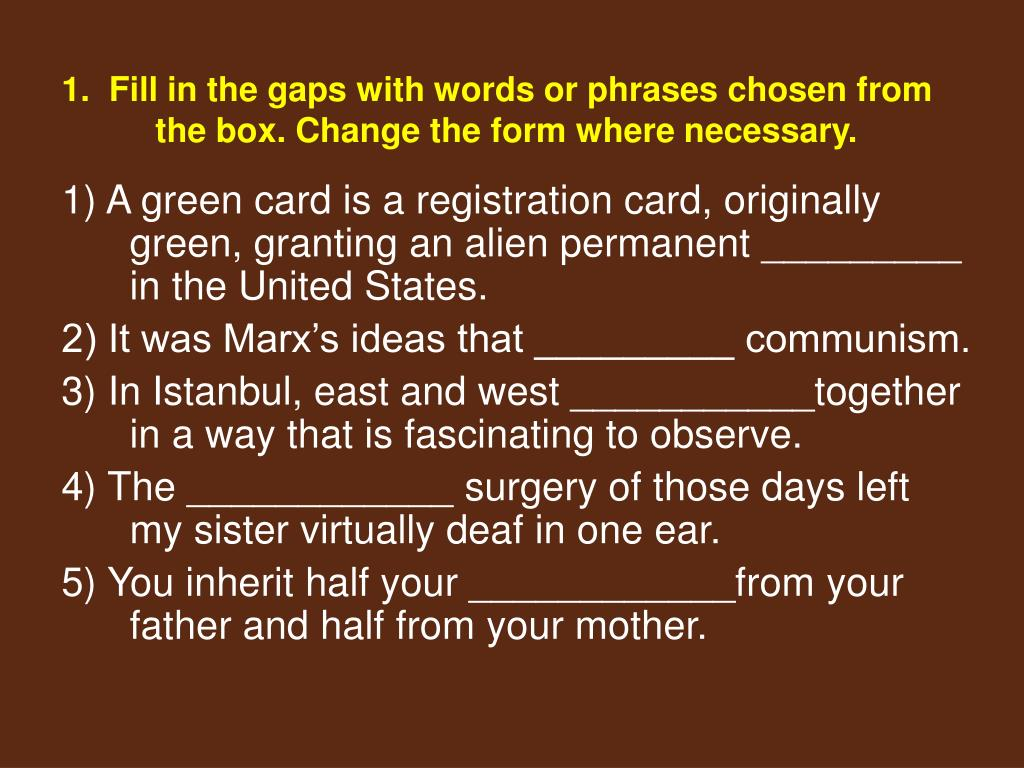 1.  Fill in the gaps with words or phrases chosen from the box. Change the form where necessary.