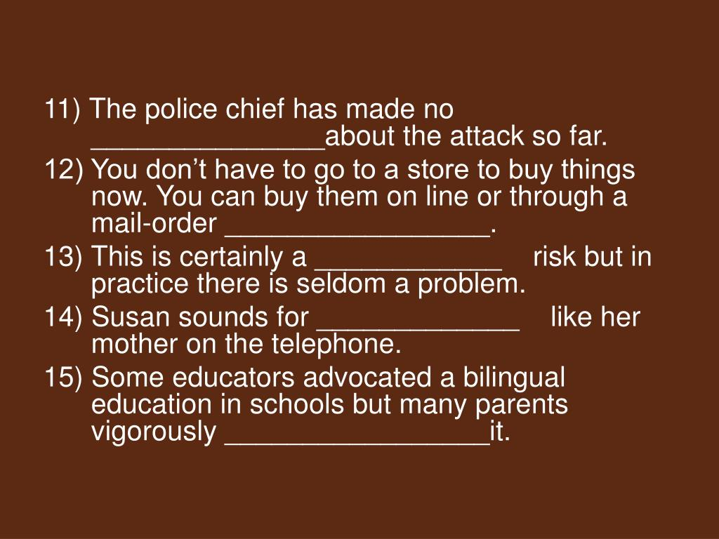 11) The police chief has made no _______________about the attack so far.