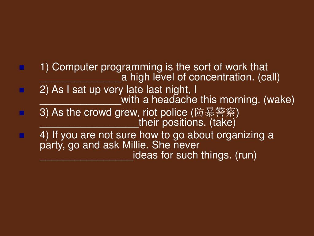 1) Computer programming is the sort of work that ______________a high level of concentration. (call)