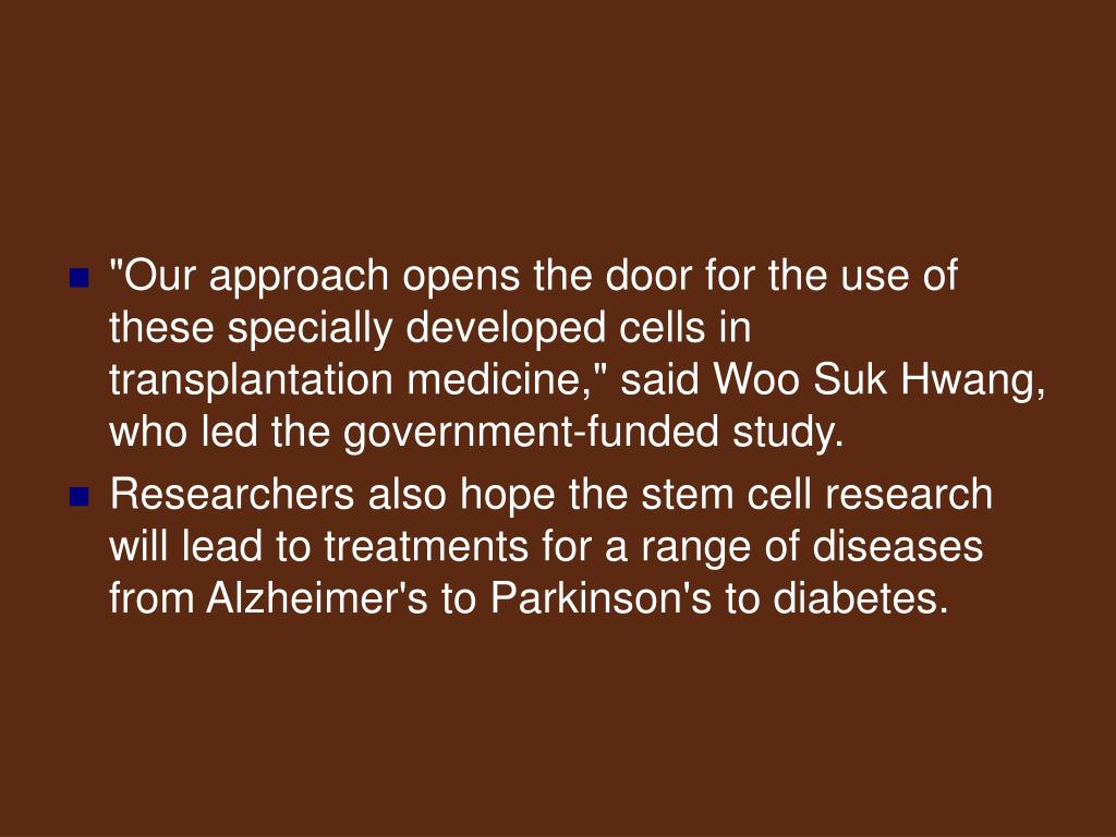 """""""Our approach opens the door for the use of these specially developed cells in transplantation medicine,"""" said Woo Suk Hwang, who led the government-funded study."""