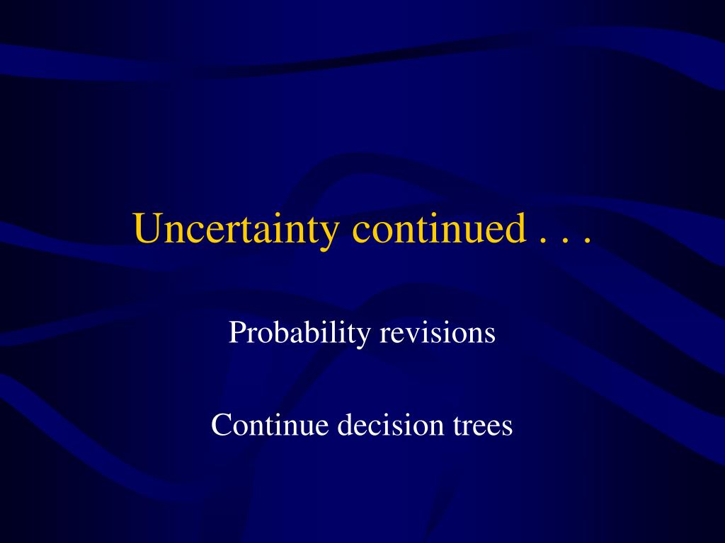 Uncertainty continued . . .