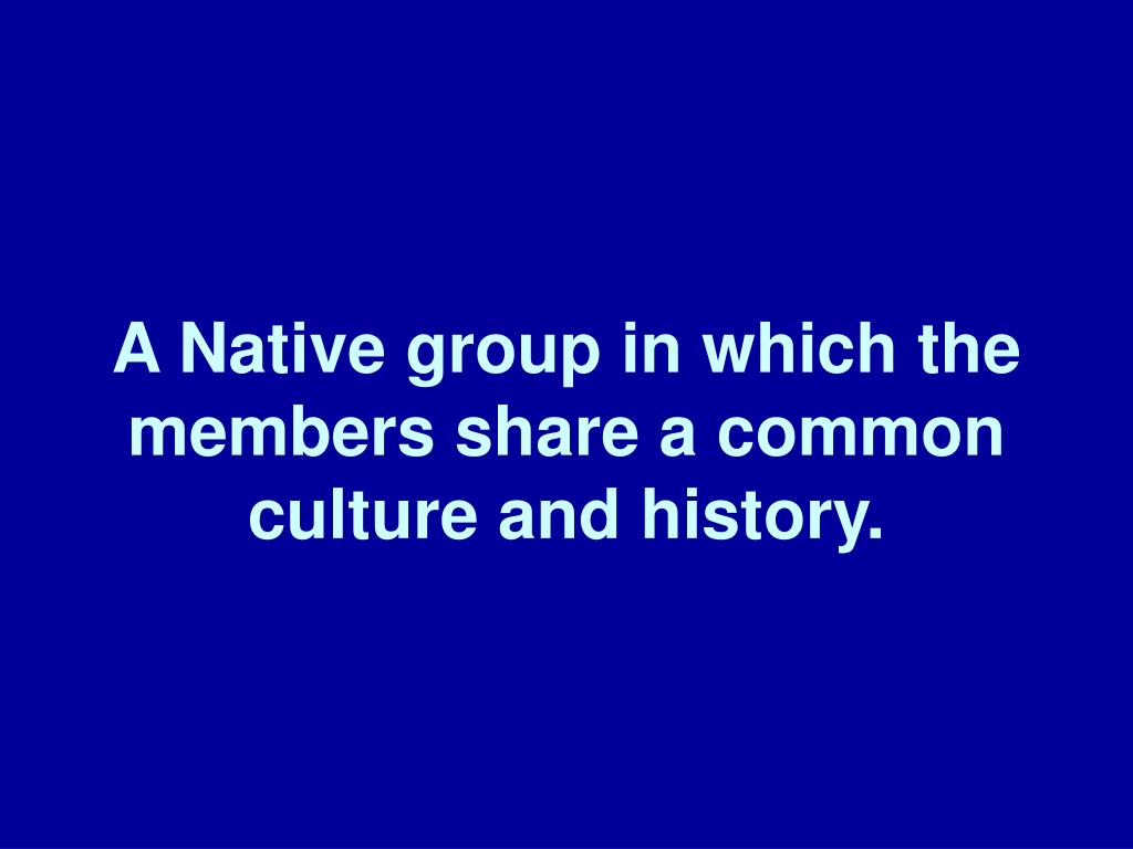 A Native group in which the members share a common culture and history.