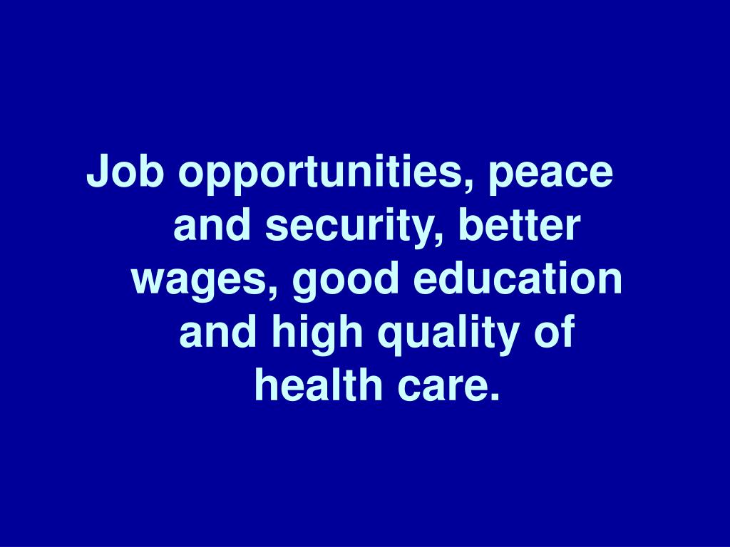 Job opportunities, peace and security, better wages, good education and high quality of health care.