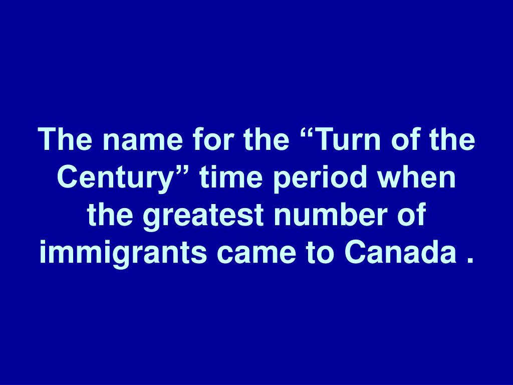 "The name for the ""Turn of the Century"" time period when the greatest number of immigrants came to Canada ."