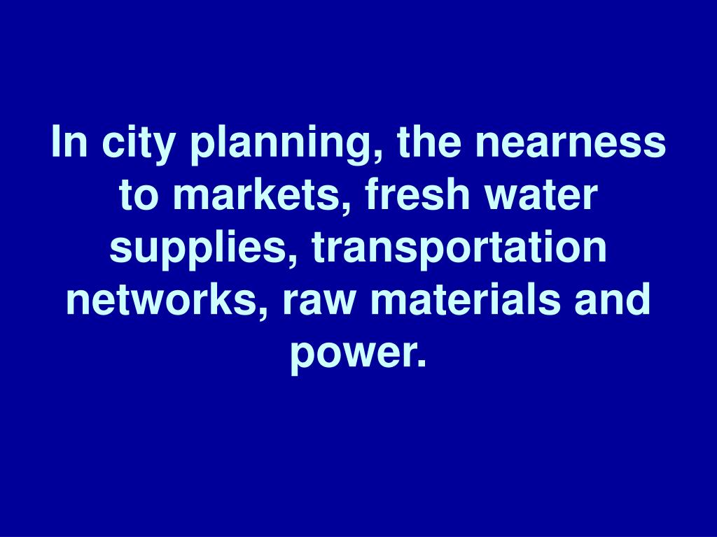 In city planning, the nearness to markets, fresh water supplies, transportation networks, raw materials and power.