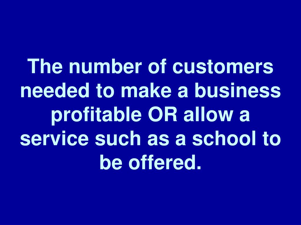 The number of customers needed to make a business profitable OR allow a service such as a school to be offered.
