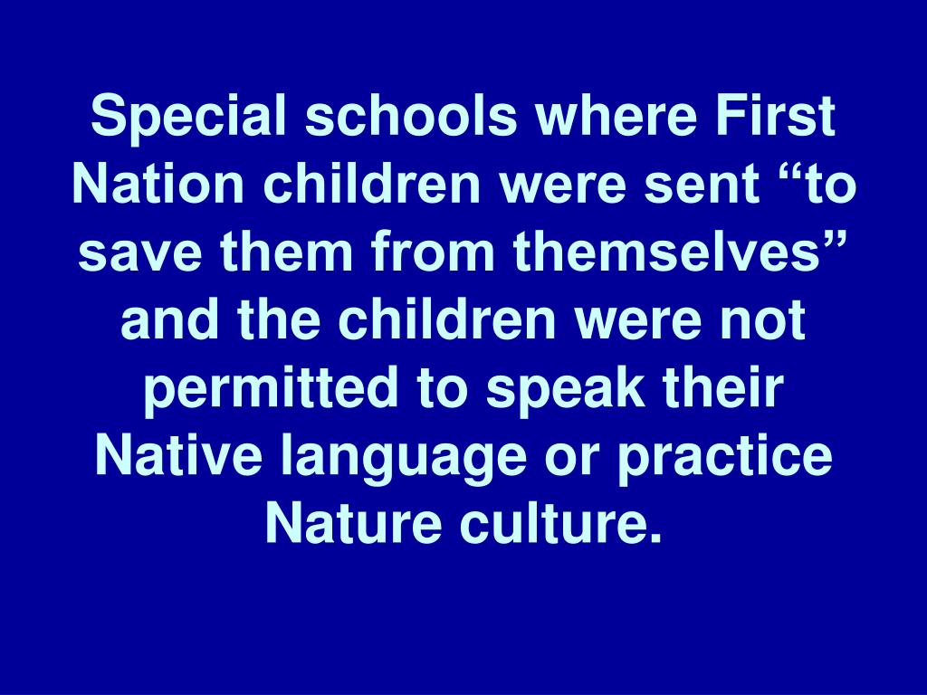 "Special schools where First Nation children were sent ""to save them from themselves"" and the children were not permitted to speak their Native language or practice Nature culture."