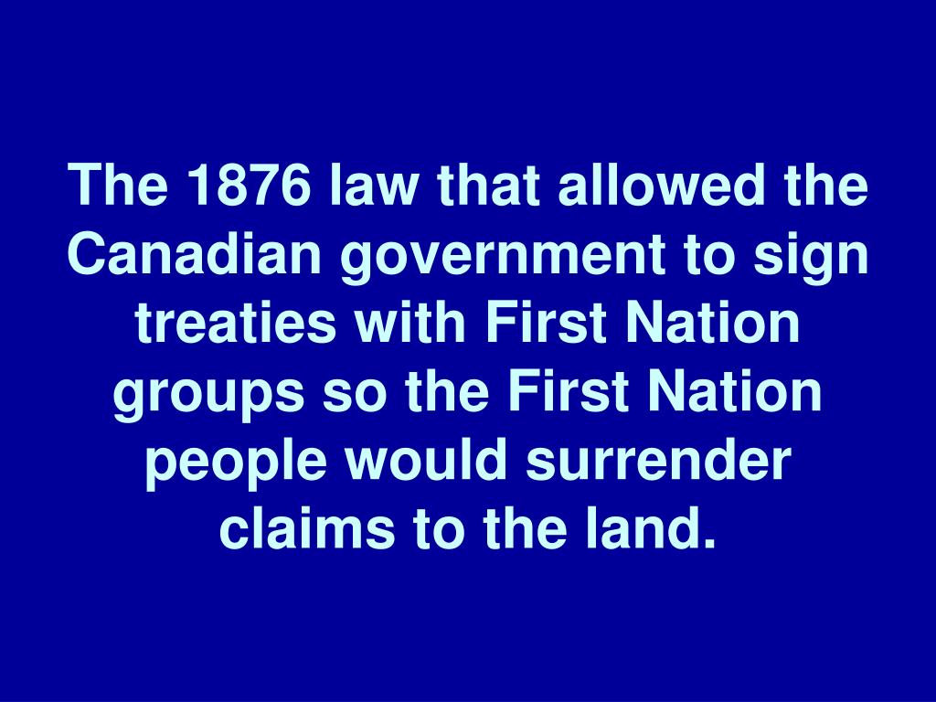 The 1876 law that allowed the Canadian government to sign treaties with First Nation groups so the First Nation people would surrender claims to the land.
