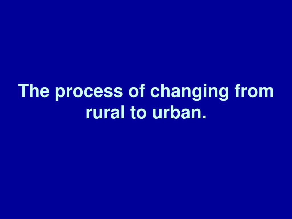 The process of changing from rural to urban.