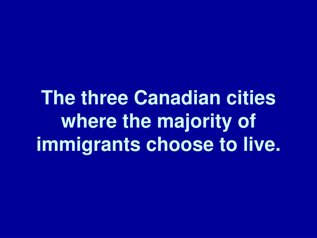 The three Canadian cities where the majority of immigrants choose to live.