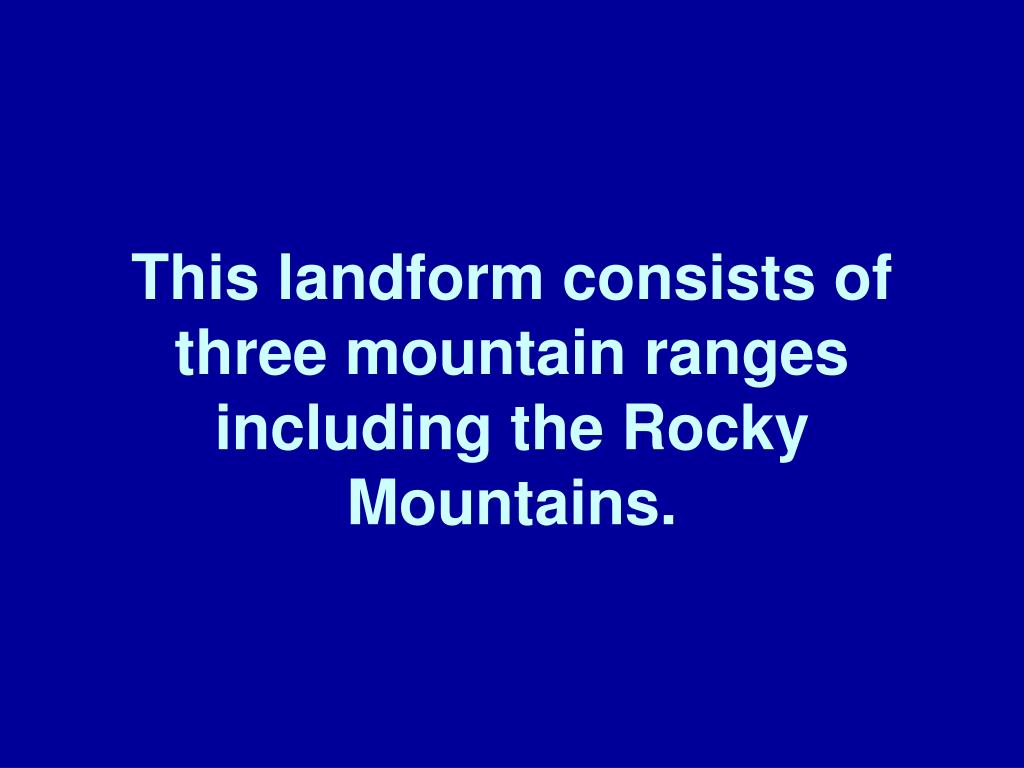 This landform consists of three mountain ranges including the Rocky Mountains.