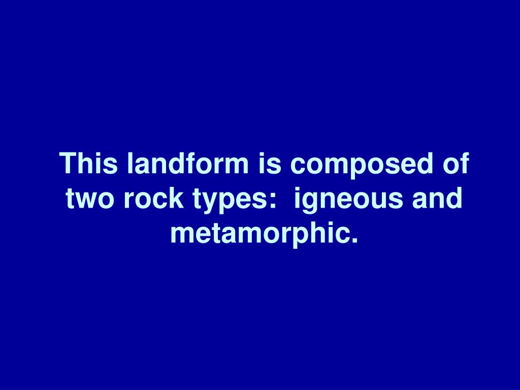 This landform is composed of two rock types:  igneous and metamorphic.