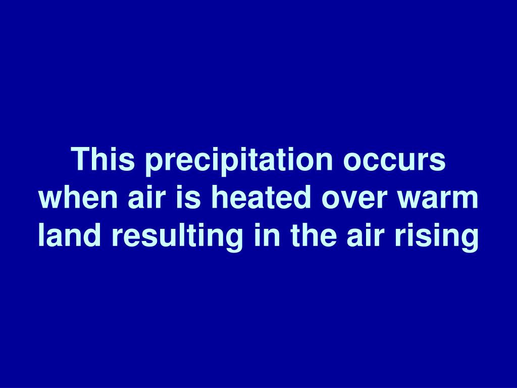 This precipitation occurs when air is heated over warm land resulting in the air rising