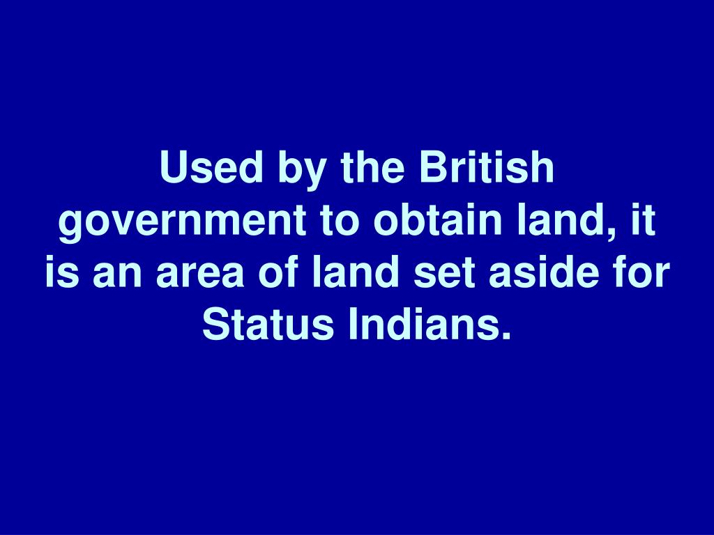 Used by the British government to obtain land, it is an area of land set aside for Status Indians.