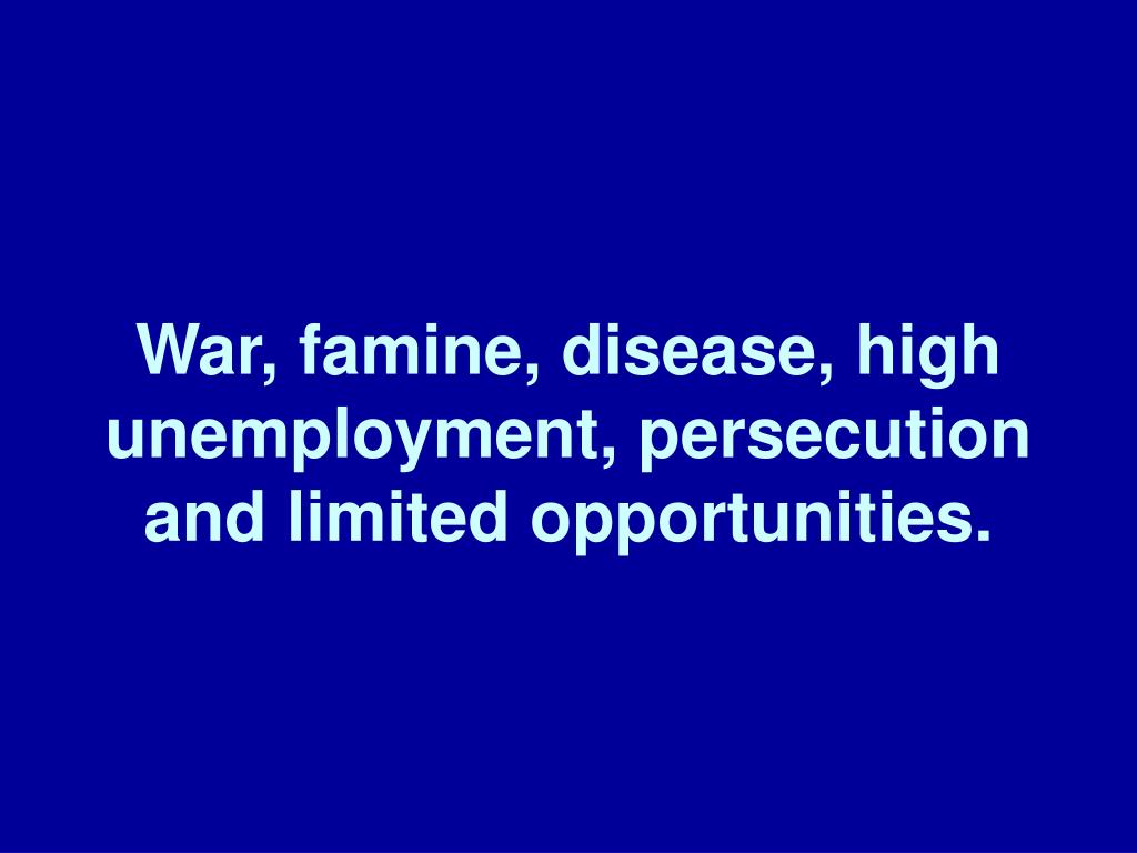 War, famine, disease, high unemployment, persecution and limited opportunities.