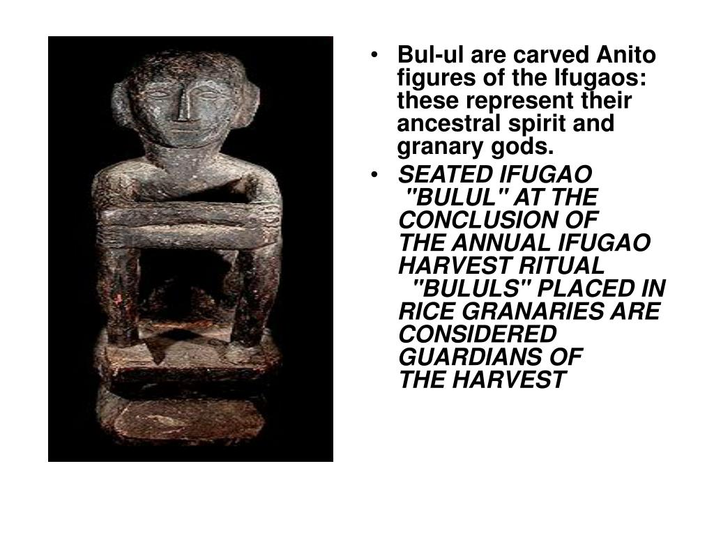 Bul-ul are carved Anito figures of the Ifugaos: these represent their ancestral spirit and granary gods.