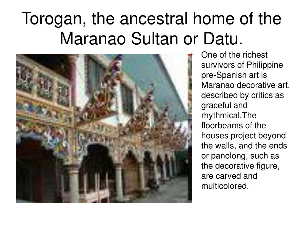 One of the richest survivors of Philippine pre-Spanish art is Maranao decorative art, described by critics as graceful and rhythmical.The floorbeams of the houses project beyond the walls, and the ends or panolong, such as the decorative figure, are carved and multicolored.