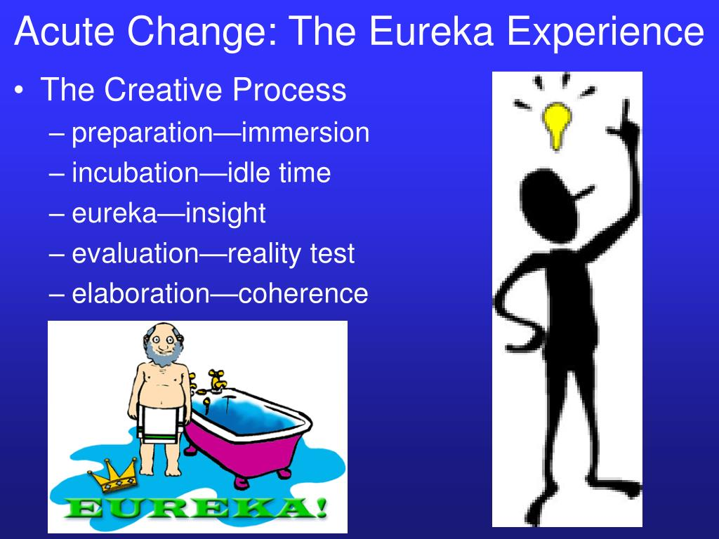 Acute Change: The Eureka Experience