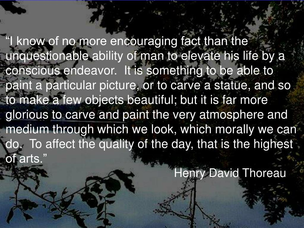 """I know of no more encouraging fact than the unquestionable ability of man to elevate his life by a conscious endeavor.  It is something to be able to paint a particular picture, or to carve a statue, and so to make a few objects beautiful; but it is far more glorious to carve and paint the very atmosphere and medium through which we look, which morally we can do.  To affect the quality of the day, that is the highest of arts."""