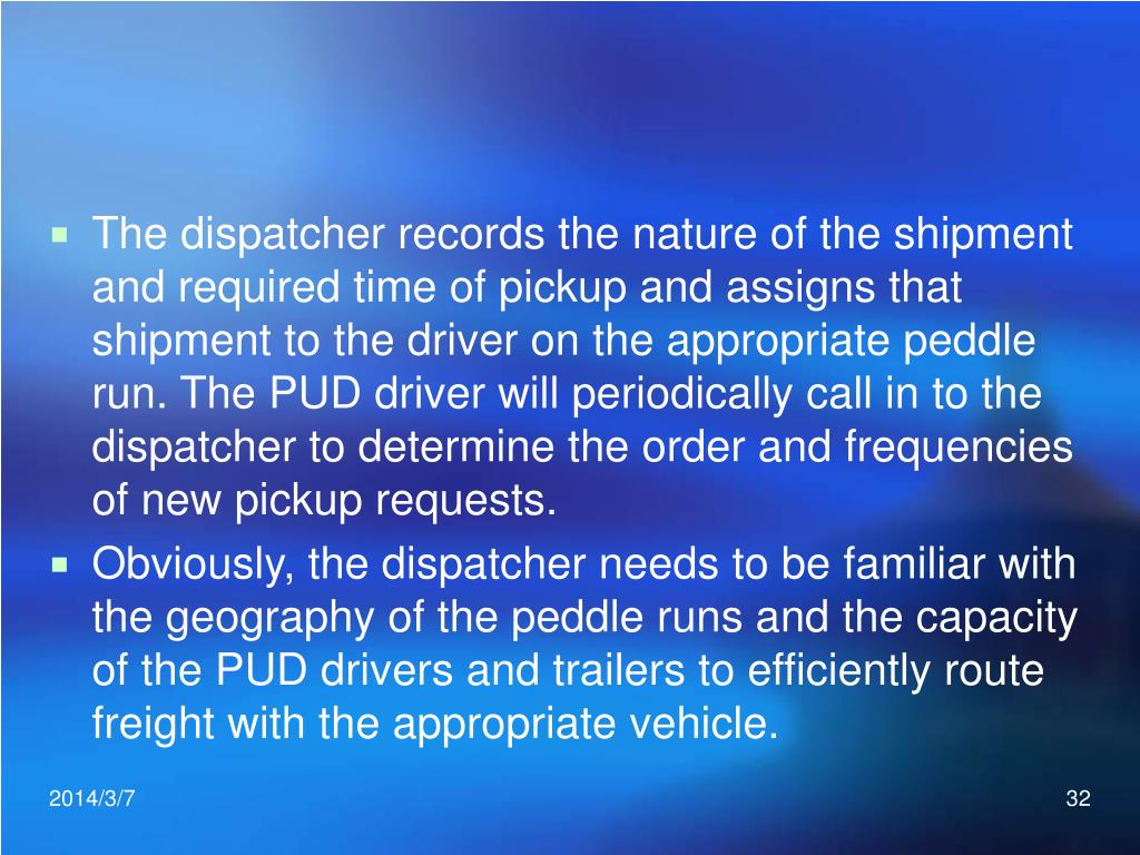 The dispatcher records the nature of the shipment and required time of pickup and assigns that shipment to the driver on the appropriate peddle run. The PUD driver will periodically call in to the dispatcher to determine the order and frequencies of new pickup requests.