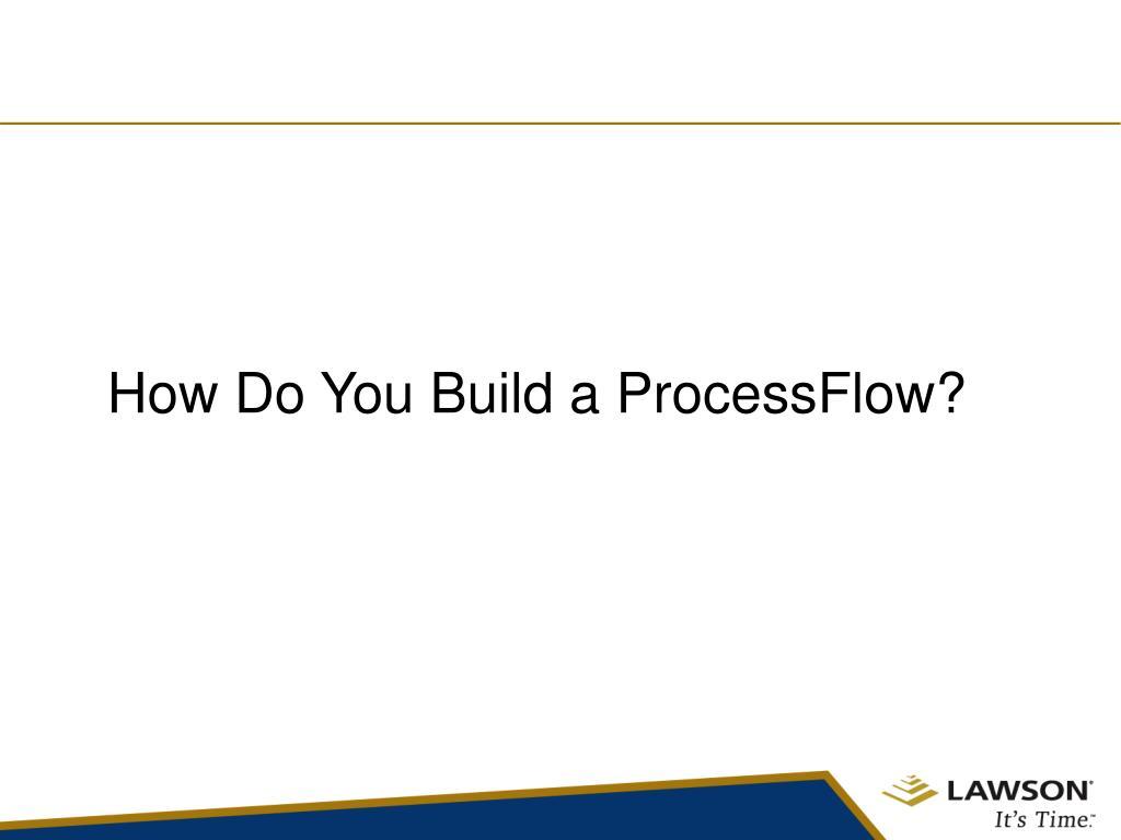 How Do You Build a ProcessFlow?