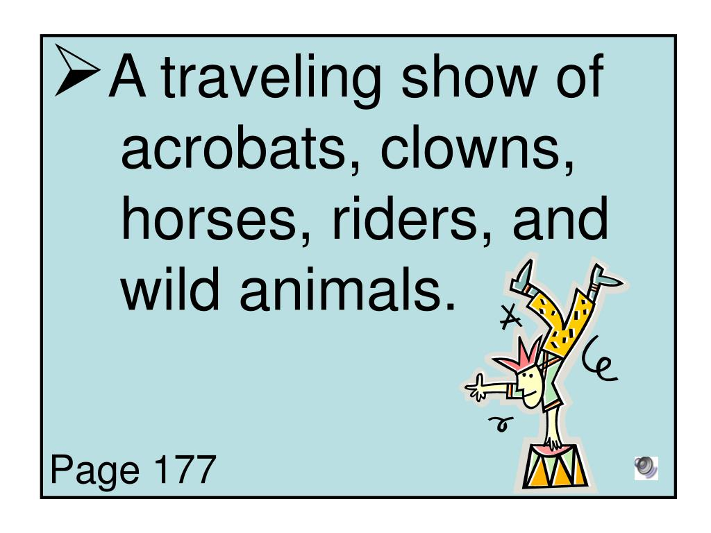 A traveling show of 	acrobats, clowns, 	horses, riders, and 	wild animals.