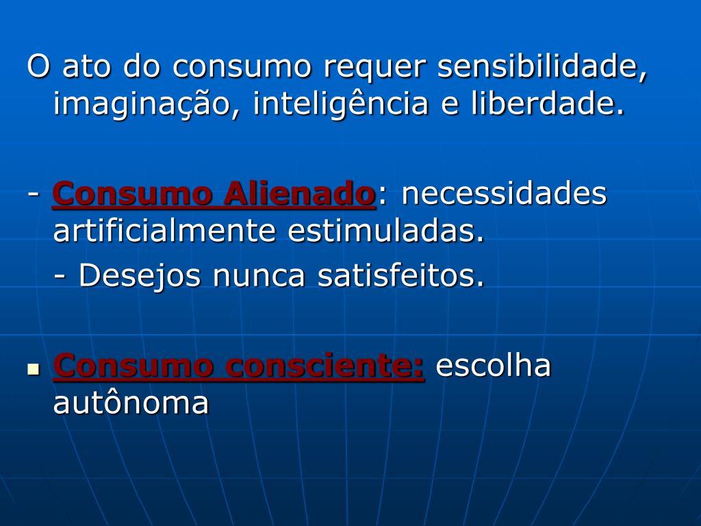 O ato do consumo requer sensibilidade, imaginação, inteligência e liberdade.
