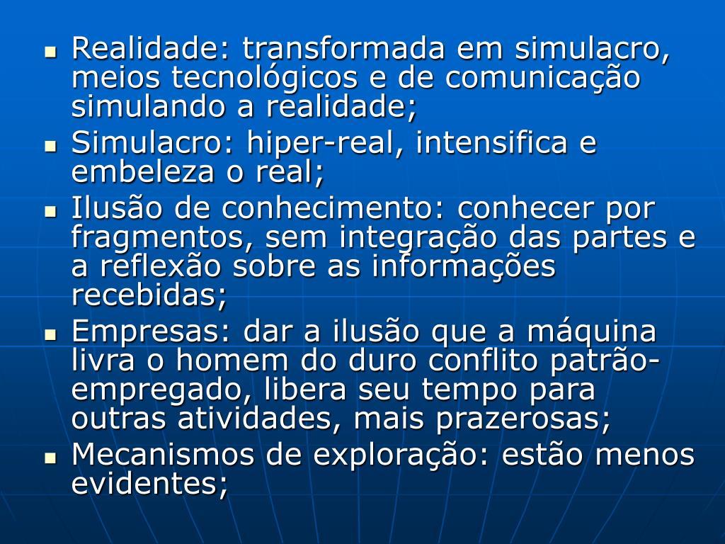 Realidade: transformada em simulacro, meios tecnológicos e de comunicação simulando a realidade;