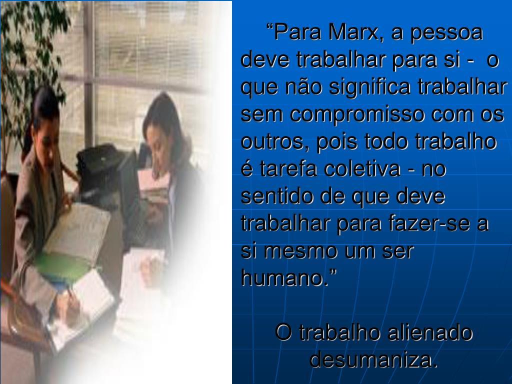 """""""Para Marx, a pessoa deve trabalhar para si -  o que não significa trabalhar sem compromisso com os outros, pois todo trabalho é tarefa coletiva - no sentido de que deve trabalhar para fazer-se a si mesmo um ser humano."""""""