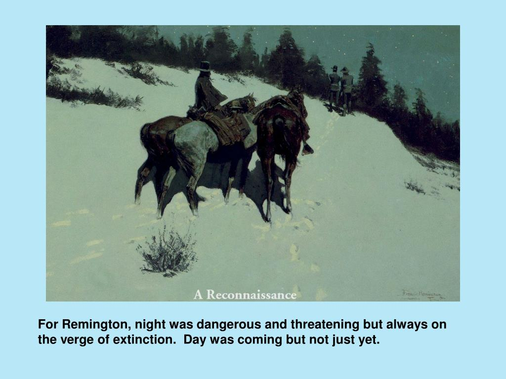 For Remington, night was dangerous and threatening but always on the verge of extinction.  Day was coming but not just yet.
