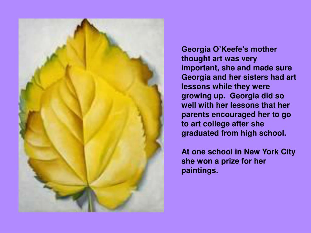 Georgia O'Keefe's mother thought art was very important, she and made sure Georgia and her sisters had art lessons while they were growing up.  Georgia did so well with her lessons that her parents encouraged her to go to art college after she graduated from high school.