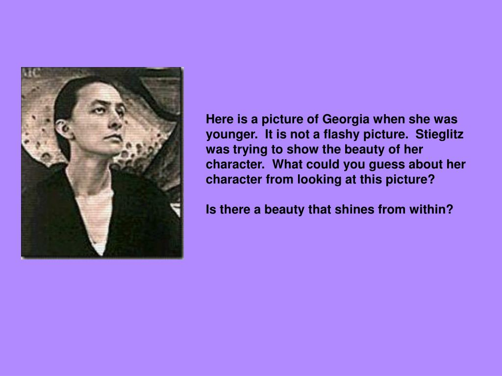 Here is a picture of Georgia when she was younger.  It is not a flashy picture.  Stieglitz was trying to show the beauty of her character.  What could you guess about her character from looking at this picture?