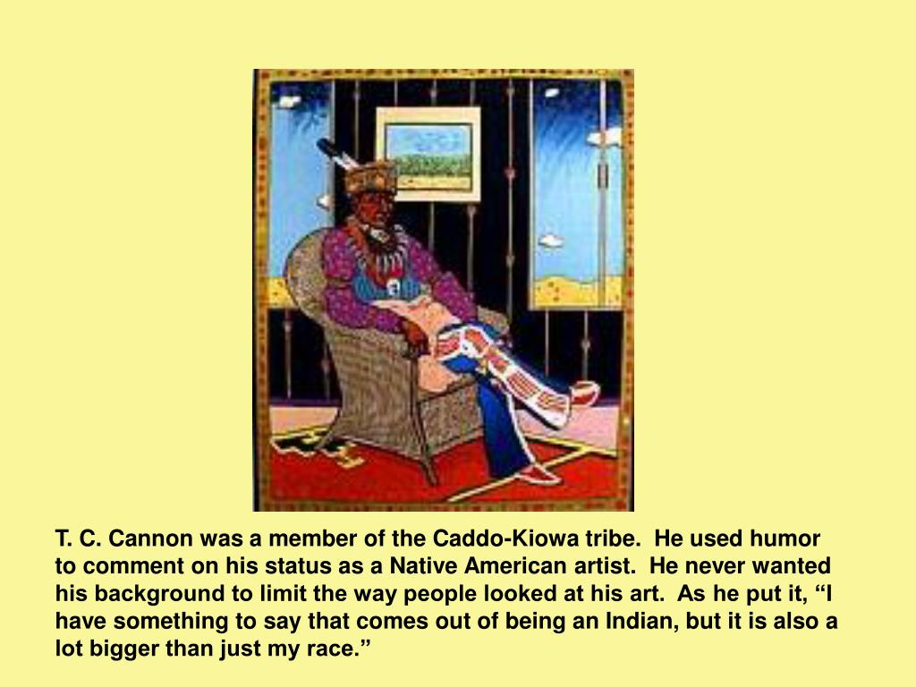 T. C. Cannon was a member of the Caddo-Kiowa tribe.  He used humor