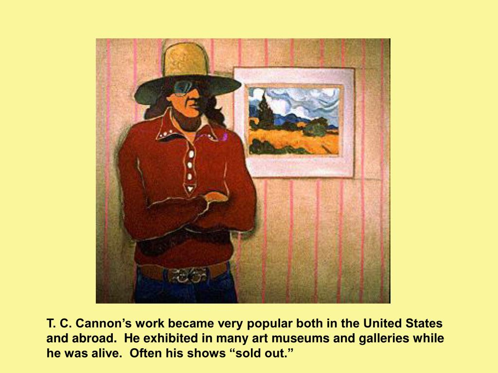 """T. C. Cannon's work became very popular both in the United States and abroad.  He exhibited in many art museums and galleries while he was alive.  Often his shows """"sold out."""""""